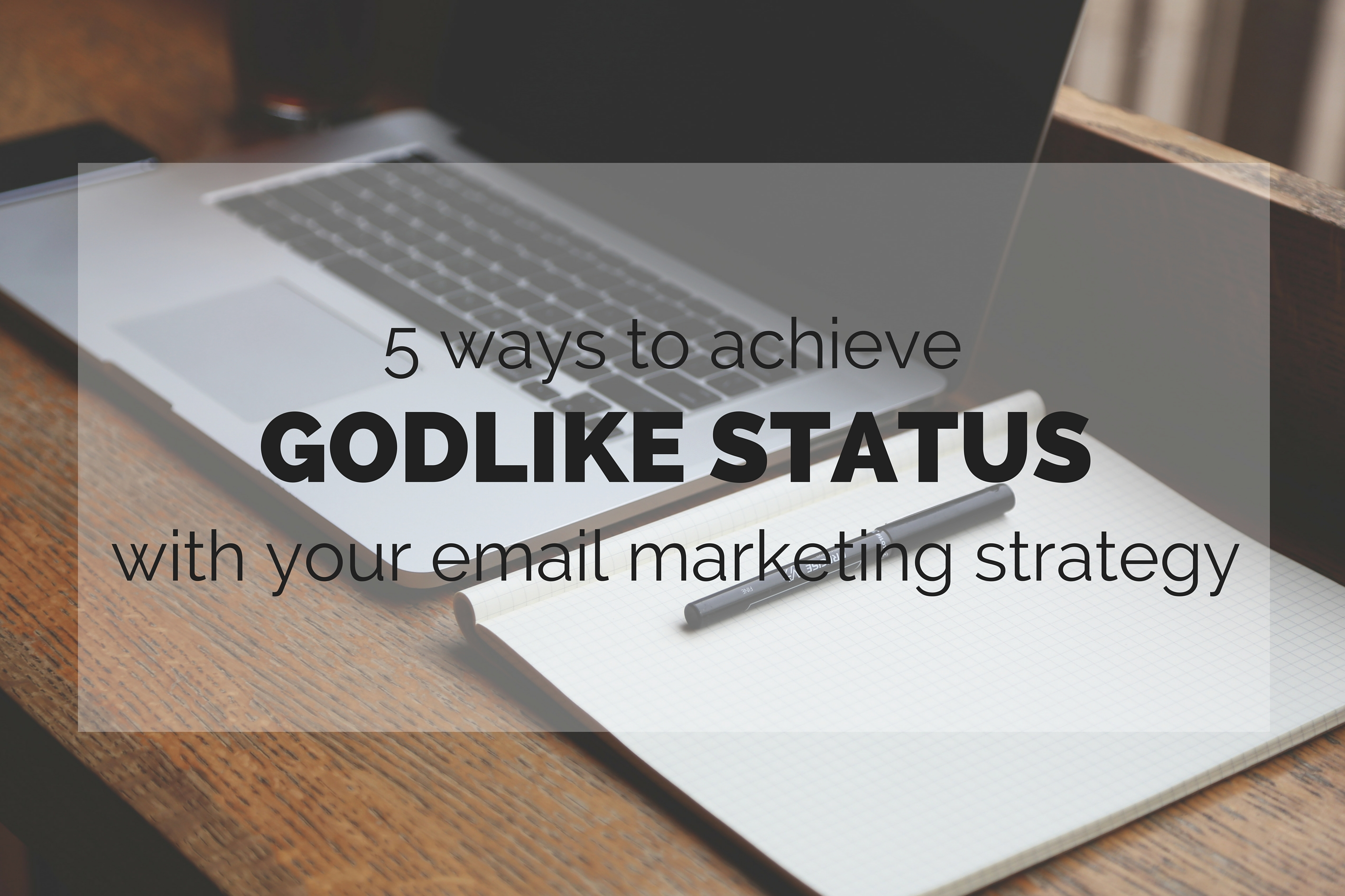 5 ways to achieve Godlike status with your email marketing strategy